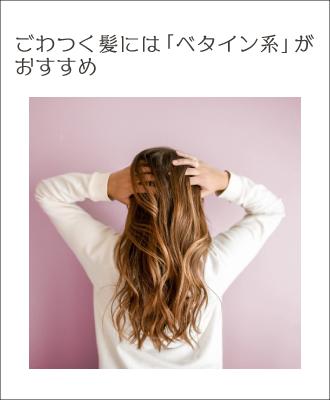 繰り返すパーマやカラーなどのダメージヘアは、痛みを修復するベタイン系がおすすめ