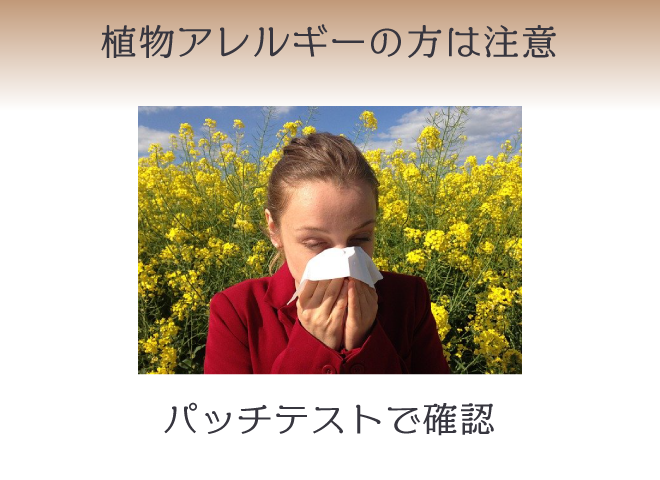 危険性はほぼないが、植物アレルギーの方はパッチテストを